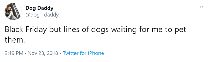 Text - Dog Daddy @dog_daddy Black Friday but lines of dogs waiting for me to pet them. 2:49 PM Nov 23, 2018 Twitter for iPhone