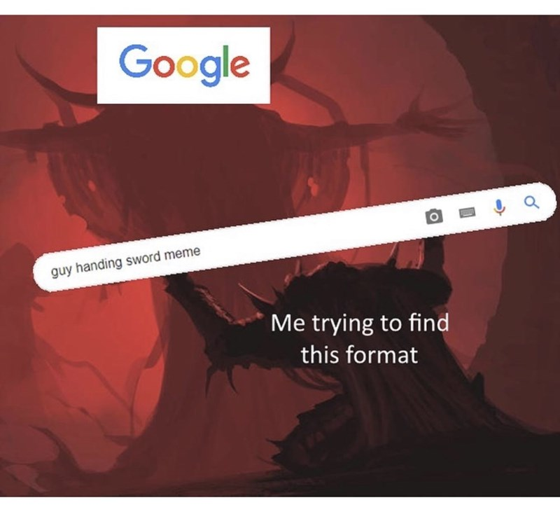 Text - Google a guy handing sword meme Me trying to find this format