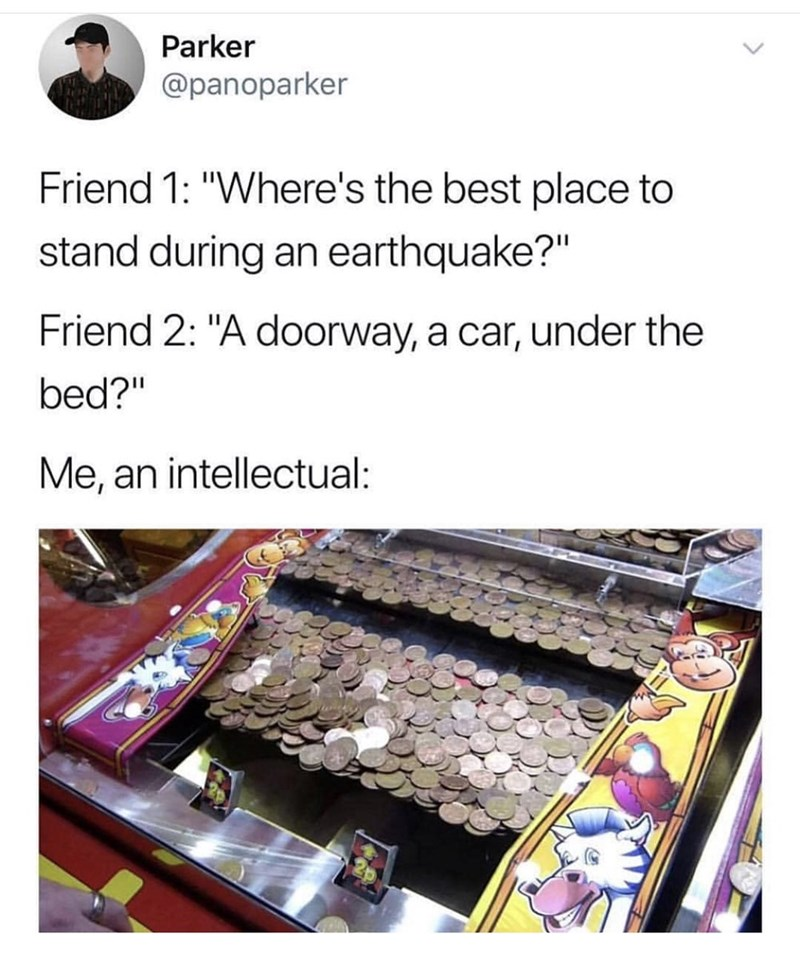 """Cuisine - Parker @panoparker Friend 1: """"Where's the best place to stand during an earthquake?"""" Friend 2: """"A doorway, a car, under the bed?"""" Me, an intellectual:"""