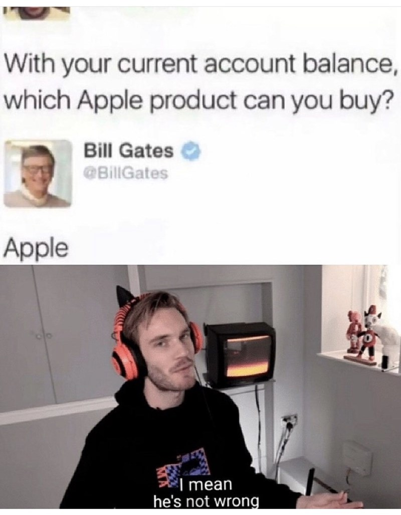 Face - With your current account balance, which Apple product can you buy? Bill Gates @BillGates Apple I mean he's not wrong.