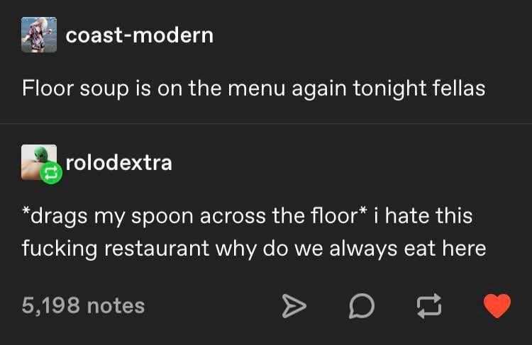 Text - coast-modern Floor soup is on the menu again tonight fellas rolodextra *drags my spoon across the floor* i hate this fucking restaurant why do we always eat here 5,198 notes
