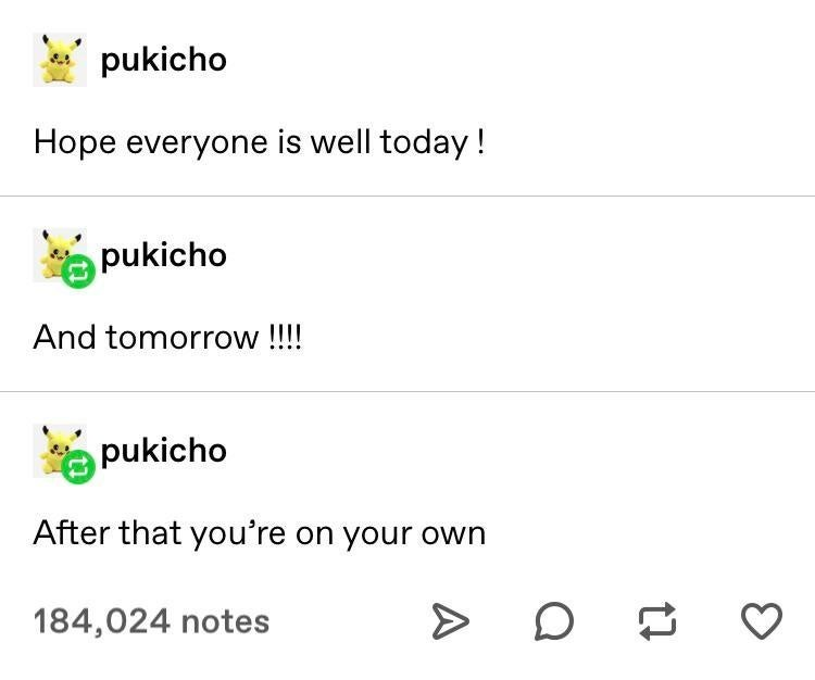 Text - pukicho Hope everyone is well today! pukicho And tomorrow!!! pukicho After that you're on your own O g 184,024 notes