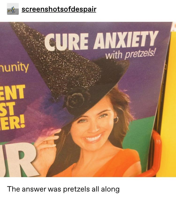 Text - screenshotsofdespair CURE ANXIETY with pretzels! nunity ENT ST ER! R The answer was pretzels all along