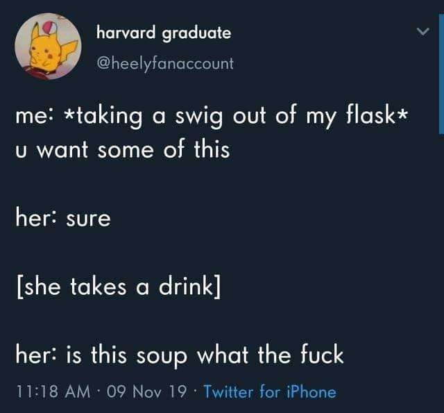 Text - harvard graduate @heelyfanaccount me taking a swig out of my flask* U want some of this her: sure [she takes a drink] her: is this soup what the fuck 11:18 AM 09 Nov 19 Twitter for iPhone