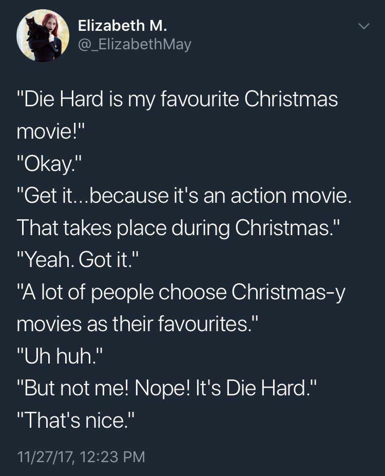 """Text - Elizabeth M. @_ElizabethMay """"Die Hard is my favourite Christmas movie!"""" """"Okay."""" """"Get it...because it's an action movie. That takes place during Christmas."""" """"Yeah. Got it."""" """"A lot of people choose Christmas-y movies as their favourites."""" """"Uh huh."""" """"But not me! Nope! It's Die Hard."""" """"That's nice."""" II 11/27/17, 12:23 PM"""