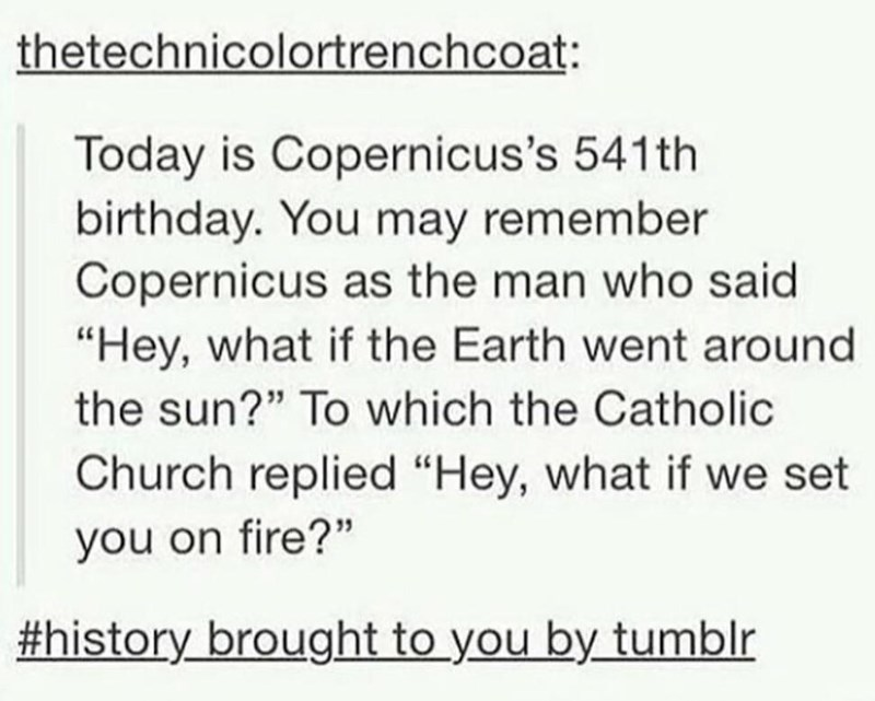 """Text - thetechnicolortrenchcoat Today is Copernicus's 541th birthday. You may remember Copernicus as the man who said """"Hey, what if the Earth went around the sun?"""" To which the Catholic Church replied """"Hey, what if we set you on fire?"""" #history brought to you by tumblr"""