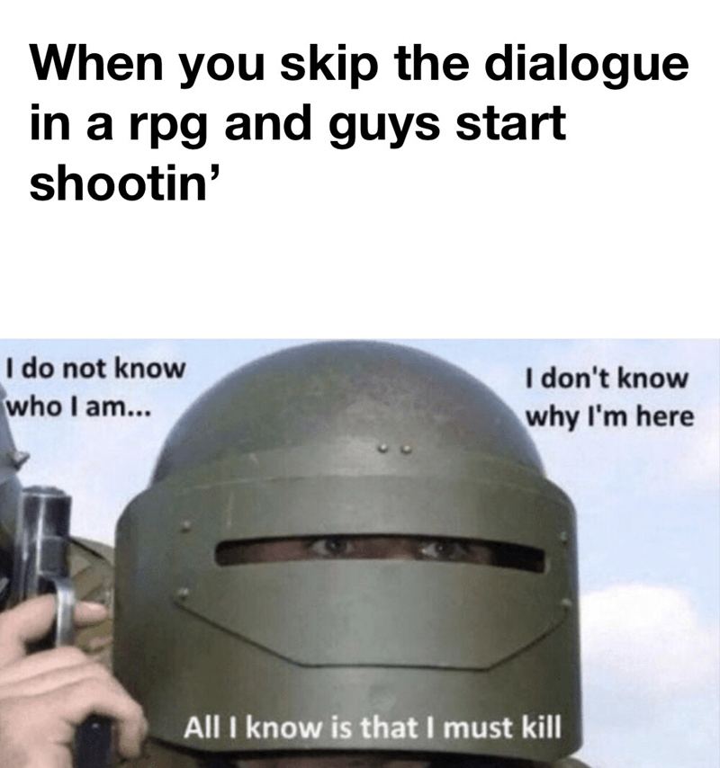 Helmet - When you skip the dialogue in a rpg and guys start shootin' I do not know who I am... I don't know why I'm here All I know is that I must kill