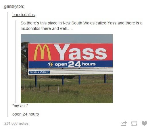 """Advertising - gilinskytbh baesicdallas So there's this place in New South Wales called Yass and there is a mcdonalds there and wel. MYass open 2 hours Sports & Outdoor """"my ass open 24 hours 234,608 notes"""