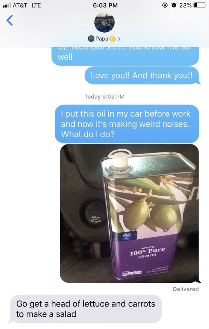 Font - AT&T LTE 6:03 PM 23% Papa > well Love you!! And thank you!! Today 6:02 PM I put this oil in my car before work and now it's making weird noises. What do I do? S-30 100% Pure Olive Oil IMPORTED Delivered Go get a head of lettuce and carrots to make a salad