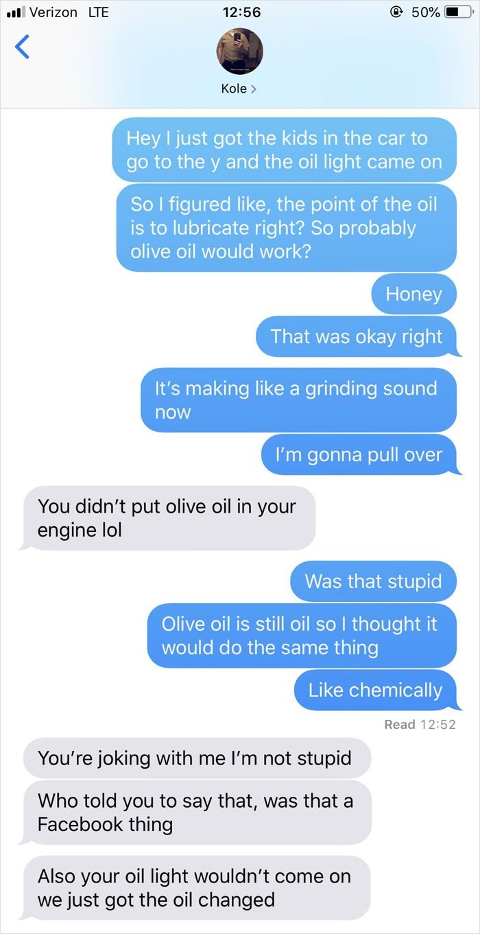 Text - Verizon LTE 50% 12:56 Kole> Hey I just got the kids in the car to go to the y and the oil light came on So I figured like, the point of the oil is to lubricate right? So probably olive oil would work? Honey That was okay right It's making like a grinding sound now I'm gonna pull over You didn't put olive oil in your engine lol Was that stupid Olive oil is still oil so I thought it would do the same thing Like chemically Read 12:52 You're joking with me I'm not stupid Who told you to say t