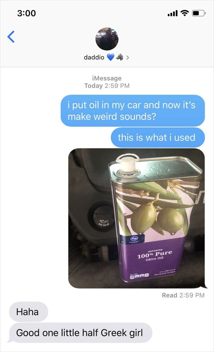 Product - 3:00 daddio iMessage Today 2:59 PM i put oil in my car and now it's make weird sounds? this is what i used sw 100% Pure Olive Oil IMPORTED Read 2:59 PM Haha Good one little half Greek girl