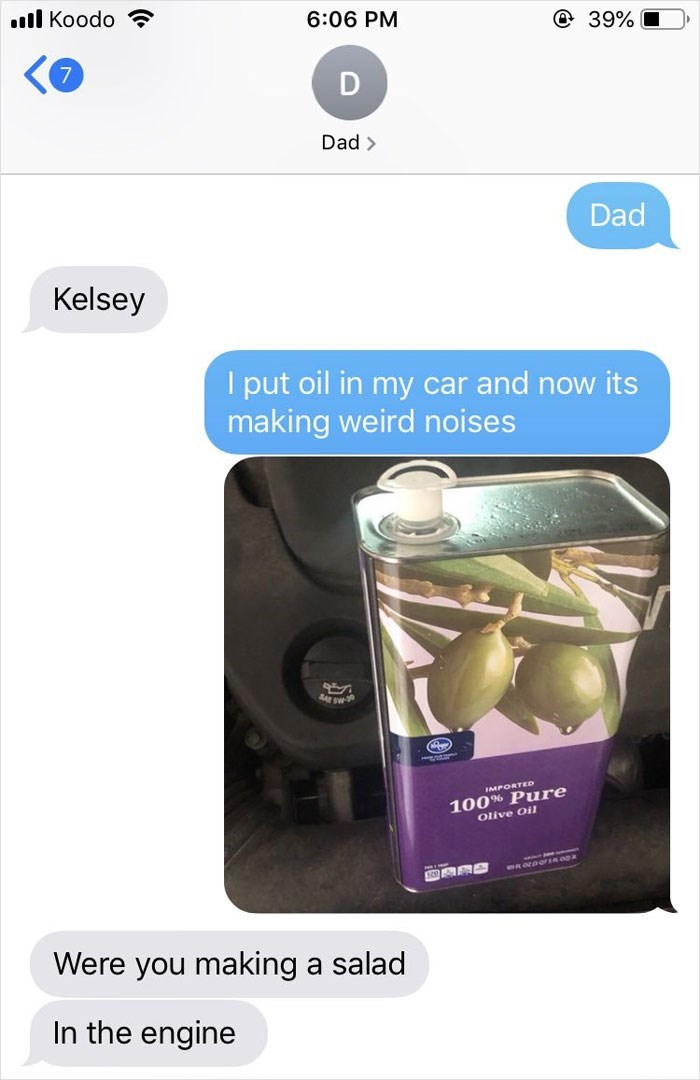 Product - l Koodo 6:06 PM @ 39% Dad> Dad Kelsey I put oil in my car and now its making weird noises IMPORTED 100% Pure Olive Oil Were you making a salad In the engine