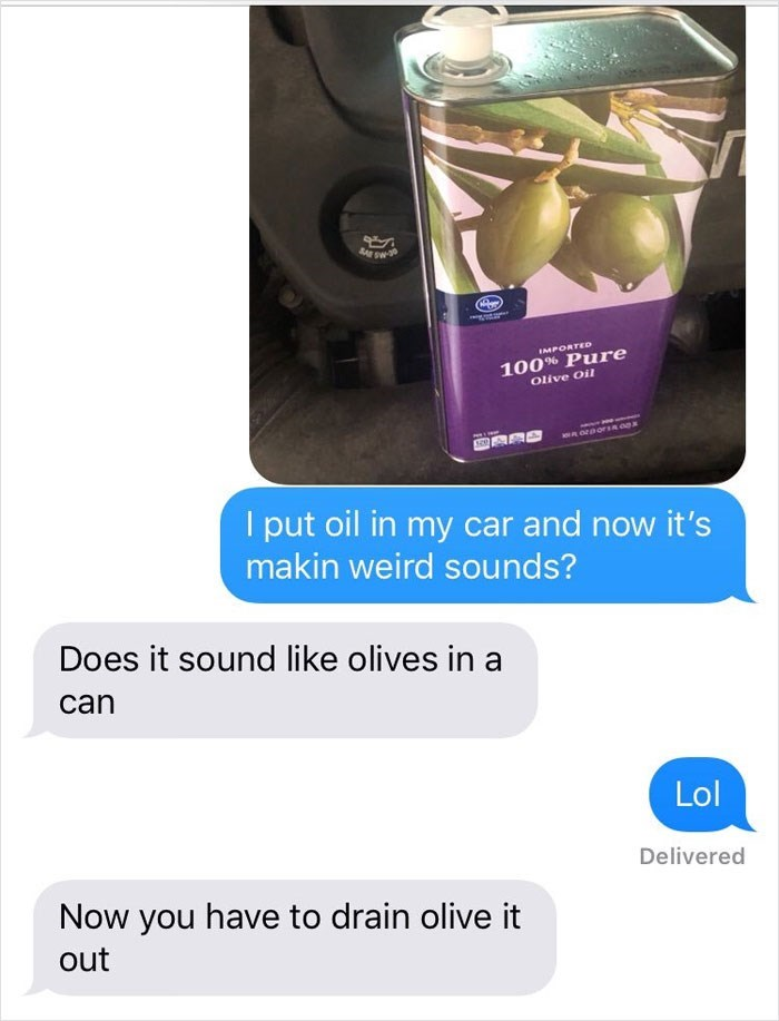 Product - 100% Pure Olive Oil IMPORTED put oil in my car and now it's makin weird sou nds? Does it sound like olives in a can Lol Delivered Now you have to drain olive it out