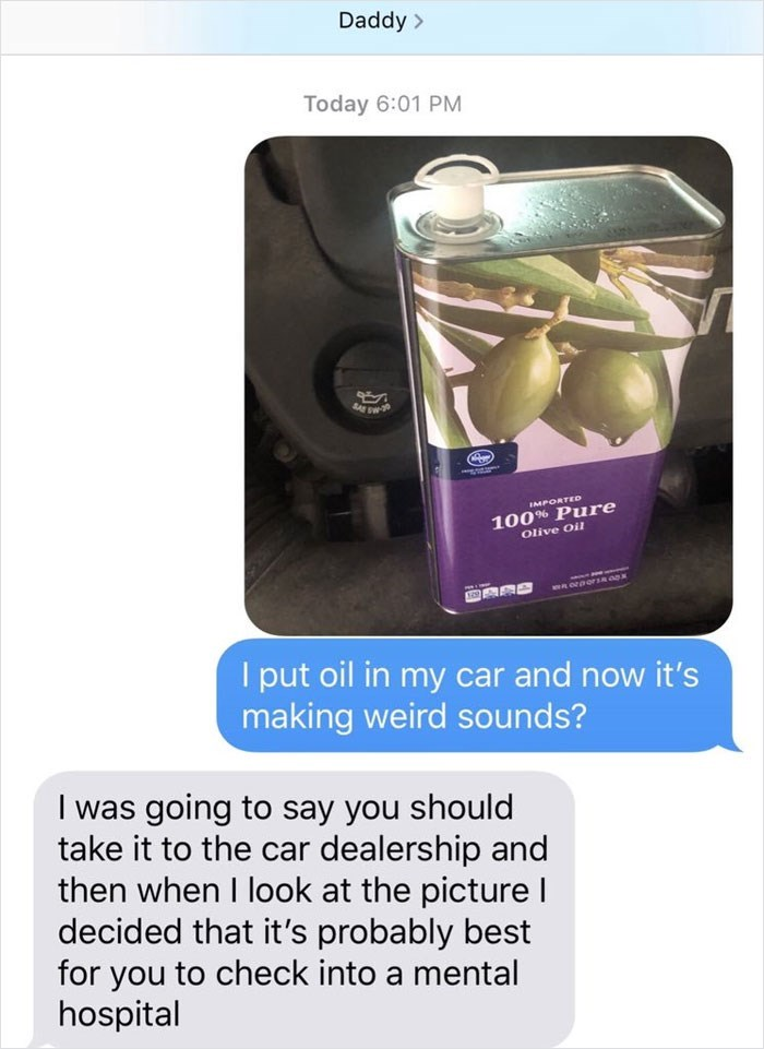Font - Daddy Today 6:01 PM SASW IMPORTED 100% Pure Olive Oil I put oil in my car and now it's making weird sounds? I was going to say you should take it to the car dealership and then when I look at the picture I decided that it's probably best for you to check into a mental hospital