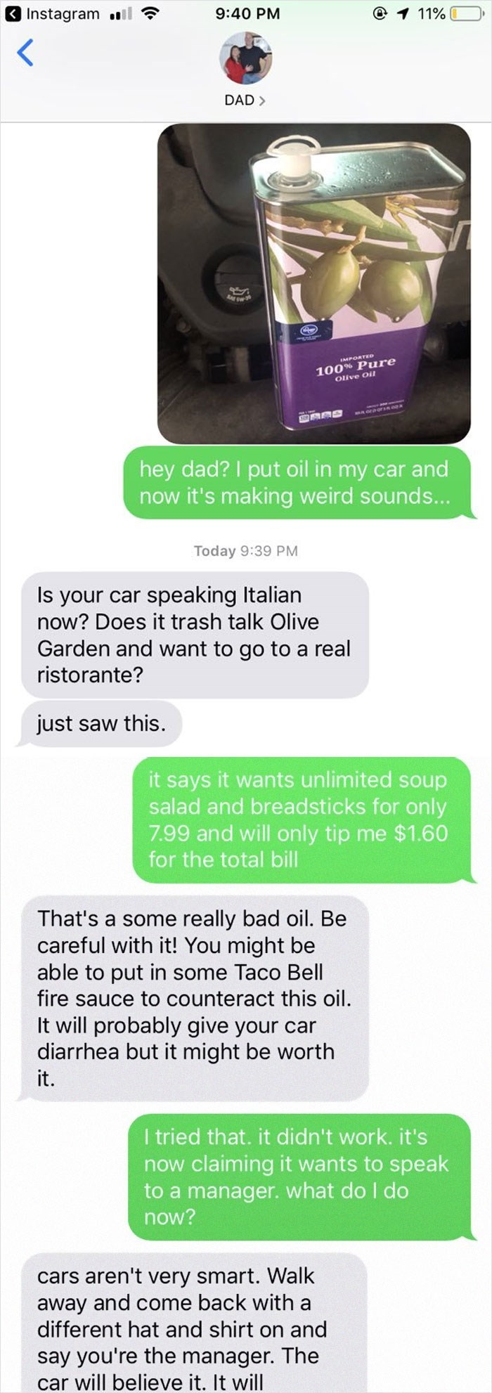 Text - @ 1 11 % Instagram l 9:40 PM DAD 100% Pure Olive Oil hey dad? I put oil in my car and now it's making weird sounds... Today 9:39 PM Is your car speaking Italian now? Does it trash talk Olive Garden and want to go to a real ristorante? just saw this it says it wants unlimited soup salad and breadsticks for only 7.99 and will only tip me $1.60 for the total bill That's a some really bad oil. Be careful with it! You might be able to put in some Taco Bell fire sauce to counteract this oil It