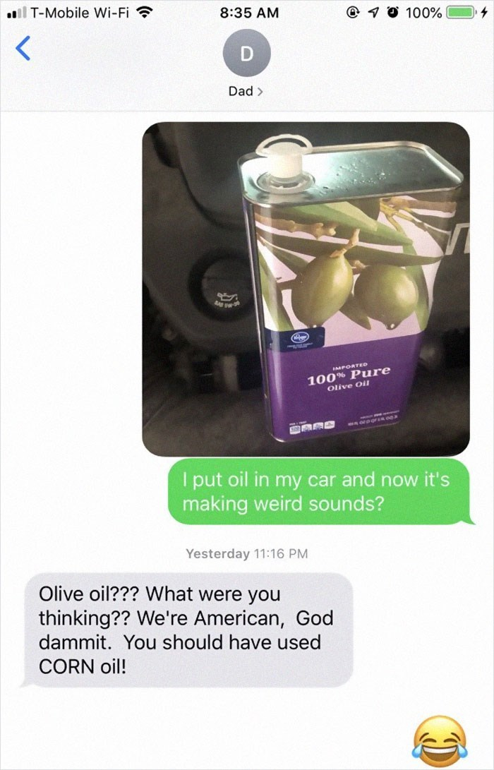 Font - T-Mobile Wi-Fi 8:35 AM 1 100% D Dad> IMPORTED 100% Pure Olive Oil1 Iput oil in my car and now it's making weird sounds? Yesterday 11:16 PM Olive oil??? What were you thinking?? We're American, Go dammit. You should have used CORN oil!