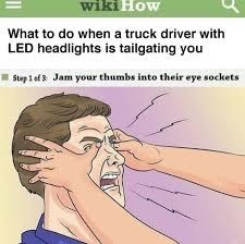 Face - wiki How What to do when a truck driver with LED headlights is tailgating you Jam your thumbs into their eye sockets Step 1 ef