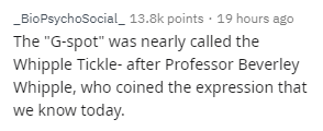 """Text - BioPsychoSocial 13.8k points 19 hours ago The """"G-spot"""" was nearly called the Whipple Tickle- after Professor Beverley Whipple, who coined the expression that we know today."""