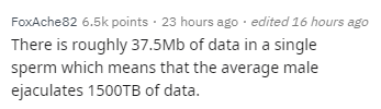 Text - FoxAche82 6.5k points 23 hours ago edited 16 hours ago There is roughly 37.5Mb of data in a single sperm which means that the average male ejaculates 1500TB of data.