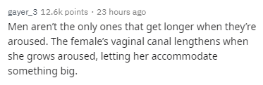 Text - gayer 3 12.6k points 23 hours ago Men aren't the only ones that get longer when they're aroused. The female's vaginal canal lengthens when she grows aroused, letting her accommodate something big.