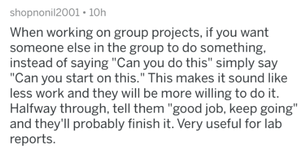 "Text - shopnonil2001 10h When working on group projects, if you want someone else in the group to do something, instead of saying ""Can you do this"" simply say ""Can you start on this."" This makes it sound like less work and they will be more willing to do it. Halfway through, tell them ""good job, keep going"" and they'll probably finish it. Very useful for lab reports."