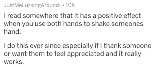 Text - JustMeLurkingAround- 10h Iread somewhere that it has a positive effect when you use both hands to shake someones hand. Ido this ever since especially if I thank someone or want them to feel appreciated and it really works