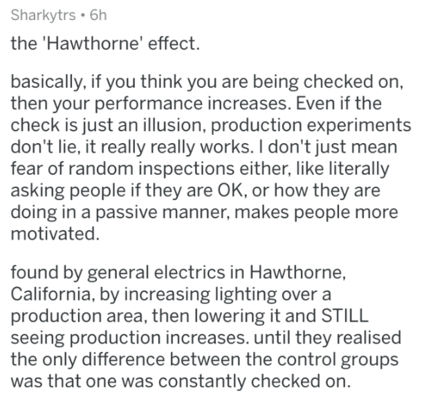 Text - Sharkytrs 6h the 'Hawthorne' effect. basically, if you think you are being checked on, then your performance increases. Even if the check is just an illusion, production experiments don't lie, it really really works. I don't just mean fear of random inspections either, like literally asking people if they are OK, or how they are doing in a passive manner, makes people more motivated. found by general electrics in Hawthorne, California, by increasing lighting over a production area, then l