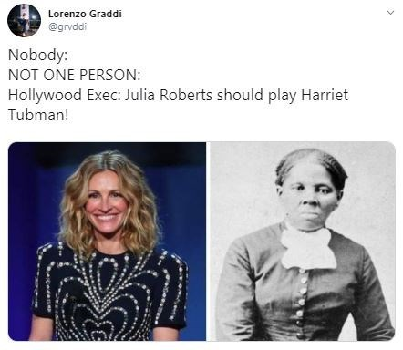 Facial expression - Lorenzo Graddi @grvddi Nobody: NOT ONE PERSON: Hollywood Exec: Julia Roberts should play Harriet Tubman!