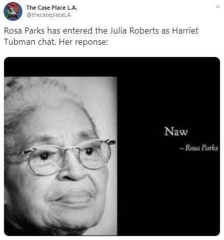 Face - The Case Place L.A. @thecaseplaceLA Rosa Parks has entered the Julia Roberts as Harriet Tubman chat. Her reponse: Naw -Rasa Parks