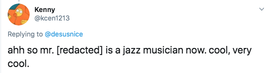 Text - Kenny @kcen1213 Replying to @desusnice ahh so mr. [redacted] is a jazz musician now. cool, very cool.