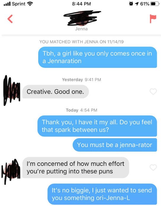 Text - l Sprint 1 61% 8:44 PM Jenna YOU MATCHED WITH JENNA ON 11/14/19 Tbh, a girl like you only comes once in a Jennaration Yesterday 9:41 PM Creative. Good one. Today 4:54 PM Thank you, I have it my all. Do you feel that spark between us? You must be a jenna-rator I'm concerned of how much effort you're putting into these puns It's no biggie, I just wanted to se you something ori-Jenna-L