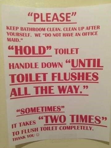 "Text - ""PLEASE"" KEEP BATHROOM CLEAN CLEAN UP AFTER YOURSELF. WE ""DO NOT HAVE AN OFFICE MAID."" ""HOLD"" TOILET HANDLE DOWN ""UNTIL TOILET FLUSHES ALL THE WAY."" ""SOMETIMES"" 66 IT TAKES TO FLUSH TOILET COMPLETELY ""TWO TIMES'"" THANK YOU"