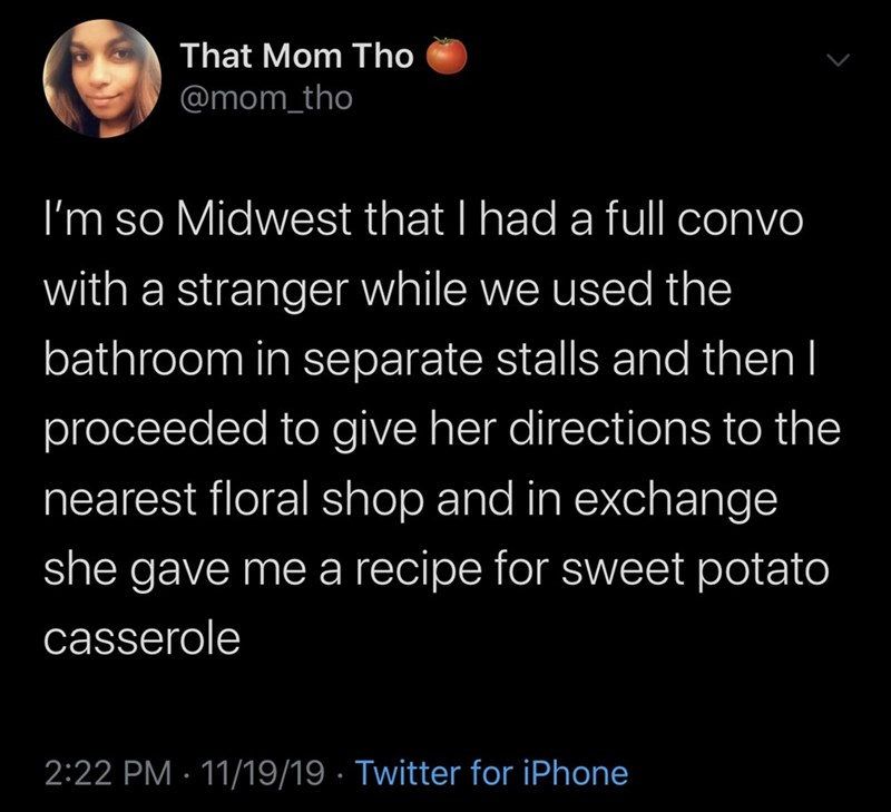 Text - That Mom Tho @mom_tho I'm so Midwest that I had a full convo with a stranger while we used the bathroom in separate stalls and then I proceeded to give her directions to the nearest floral shop and in exchange she gave me a recipe for sweet potato casserole 2:22 PM 11/19/19 Twitter for iPhone