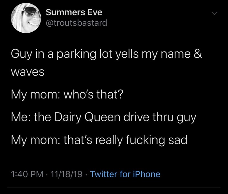 Text - Summers Eve @troutsbastard Guy in a parking lot yells my name & waves My mom: who's that? Me: the Dairy Queen drive thru guy My mom: that's really fucking sad 1:40 PM 11/18/19 Twitter for iPhone