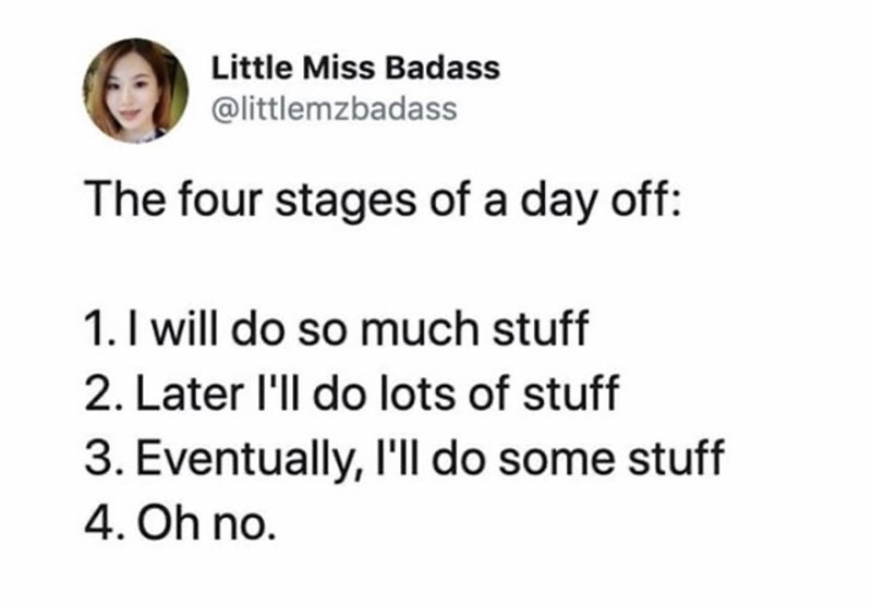 Text - Little Miss Badass @littlemzbadass The four stages of a day off: 1. I will do so much stuff 2. Later 'll do lots of stuff 3. Eventually, I'll do some stuff 4. Oh no.