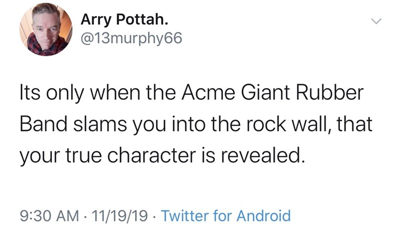 Text - Arry Pottah @13murphy66 Its only when the Acme Giant Rubber Band slams you into the rock wall, that your true character is revealed. 9:30 AM 11/19/19 Twitter for Android