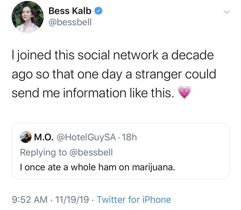 Text - Bess Kalb @bessbell I joined this social network a decade ago so that one day a stranger could send me information like this. M.O. @HotelGuySA 18h Replying to @bessbell I once ate a whole ham on marijuana. 9:52 AM 11/19/19 Twitter for iPhone