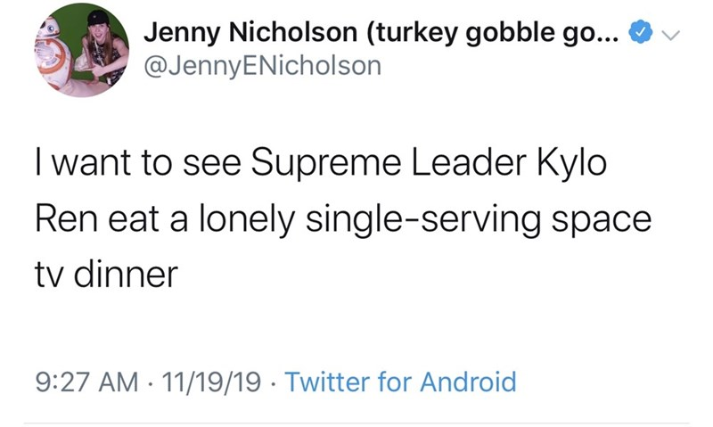 Text - Jenny Nicholson (turkey gobble go... @JennyENicholson I want to see Supreme Leader Kylo Ren eat a lonely single-serving space tv dinner 9:27 AM 11/19/19 Twitter for Android
