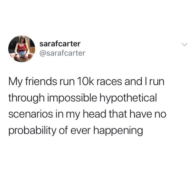Text - sarafcarter @sarafcarter My friends run 10k races and I run through impossible hypothetical scenarios in my head that have no probability of ever happening