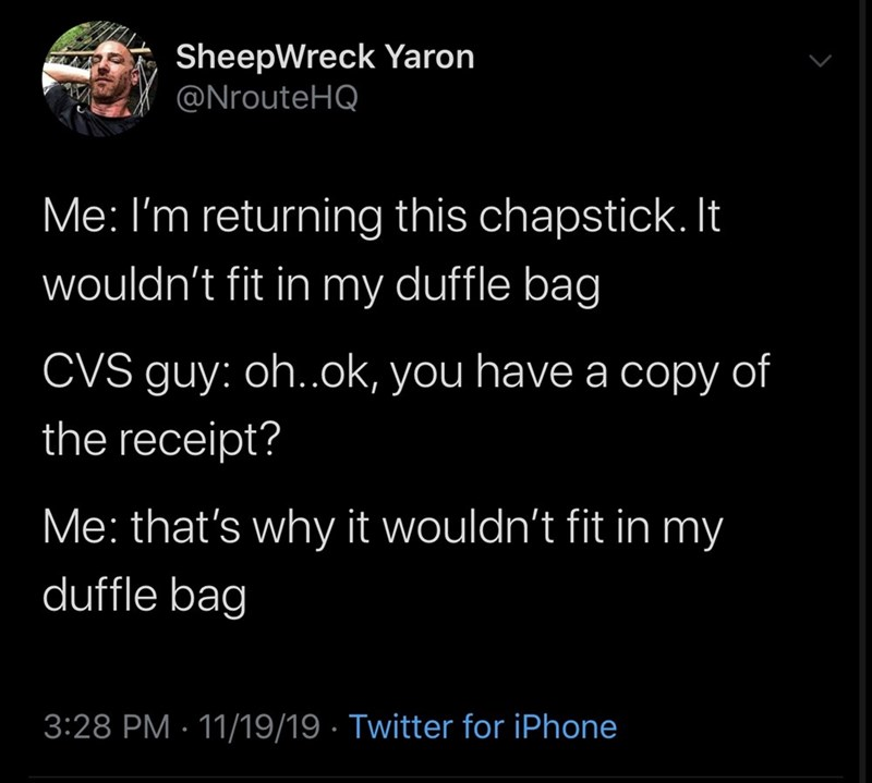 Text - SheepWreck Yaron @NrouteHQ Me: I'm returning this chapstick. It wouldn't fit in my duffle bag CVS guy: oh..ok, you have a copy the receipt? of Me: that's why it wouldn't fit in my duffle bag 3:28 PM 11/19/19 Twitter for iPhone
