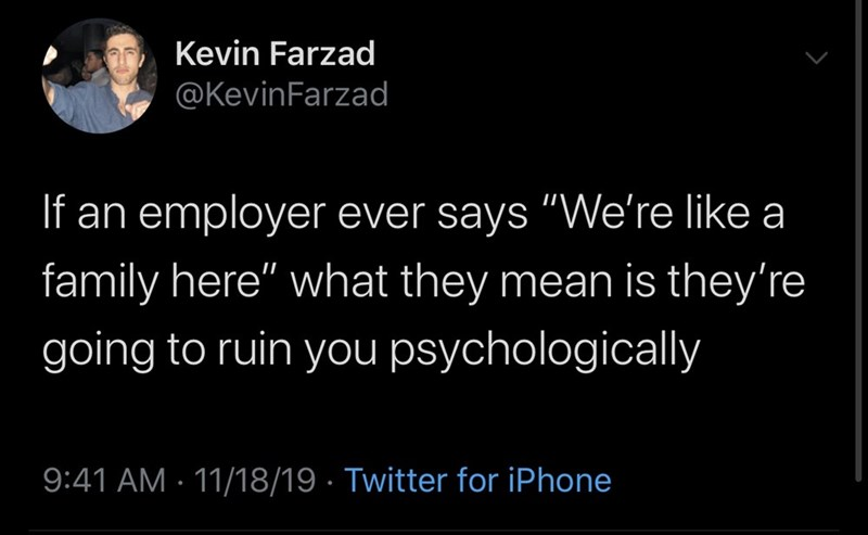 "Text - Kevin Farzad @KevinFarzad If an employer ever says ""We're like a family here"" what they mean is they're going to ruin you psychologically 9:41 AM 11/18/19 Twitter for iPhone"