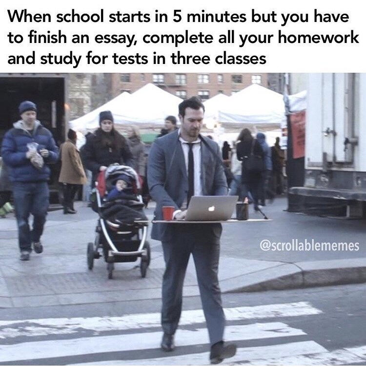 Pedestrian - When school starts in 5 minutes but you have to finish an essay, complete all your homework and study for tests in three classes @scrollablememes