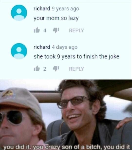 Facial expression - richard 9 years ago your mom so lazy REPLY richard 4 days ago she took 9 years to finish the joke 2 REPLY you did it. you Crazy son of a bitch, you did it