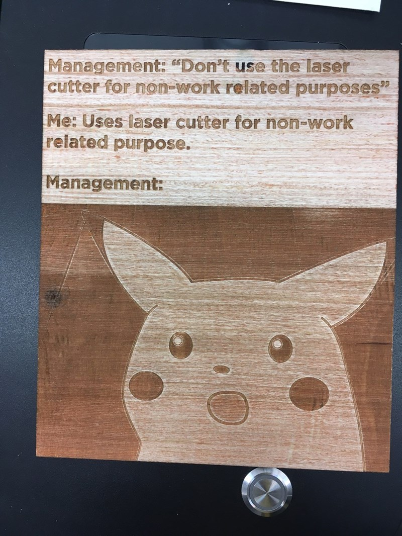 """Text - Management: """"Don't use the laser cutter for non-work related purposes"""" Me: Uses laser cutter for non-work related purpose. Management:"""