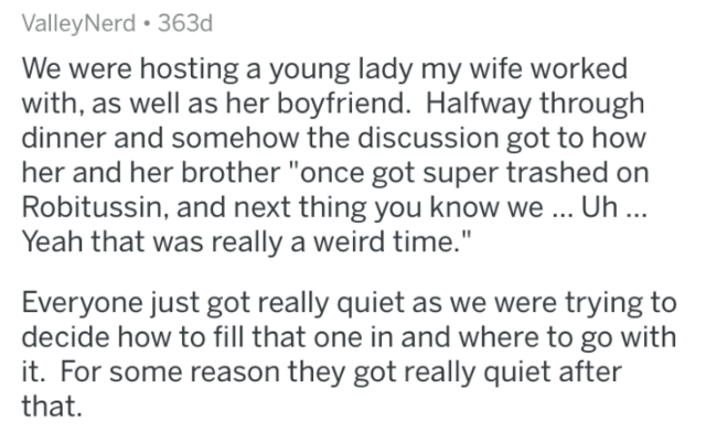 """Text - ValleyNerd 363d We were hosting a young lady my wife worked with, as well as her boyfriend. Halfway through dinner and somehow the discussion got to how her and her brother """"once got super trashed on Robitussin, and next thing you know we... Uh .. Yeah that was really a weird time."""" Everyone just got really quiet as we were trying to decide how to fill that one in and where to go with it. For some reason they got really quiet after that."""