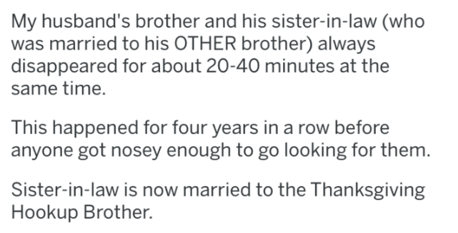 Text - My husband's brother and his sister-in-law (who was married to his OTHER brother) always disappeared for about 20-40 minutes at the same time. This happened for four years in a row before anyone got nosey enough to go looking for them. Sister-in-law is now married to the Thanksgiving Hookup Brother.