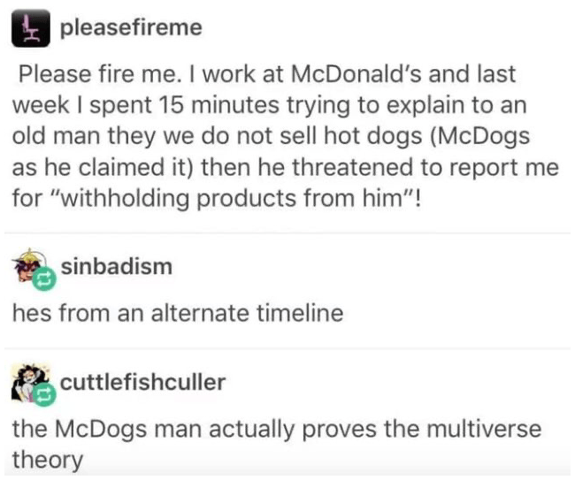 """Text - pleasefireme Please fire me. I work at McDonald's and last week I spent 15 minutes trying to explain to an old man they we do not sell hot dogs (McDogs as he claimed it) then he threatened to report me for """"withholding products from him""""! sinbadism hes from an alternate timeline cuttlefishculler the McDogs man actually proves the multiverse theory"""