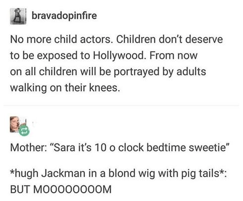 """Text - bravadopinfire No more child actors. Children don't deserve to be exposed to Hollywood. From now on all children will be portrayed by adults walking on their knees. Mother: """"Sara it's 10 o clock bedtime sweetie"""" *hugh Jackman in a blond wig with pig tails*: BUT MOO000000M"""