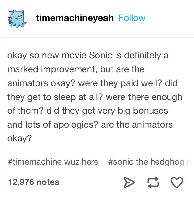 Text - timemachineyeah Follow okay so new movie Sonic is definitely a marked improvement, but are the animators okay? were they paid well? did they get to sleep at all? were there enough of them? did they get very big bonuses and lots of apologies? are the animators okay? #timemachine wuz here #sonic the hedghog 12,976 notes