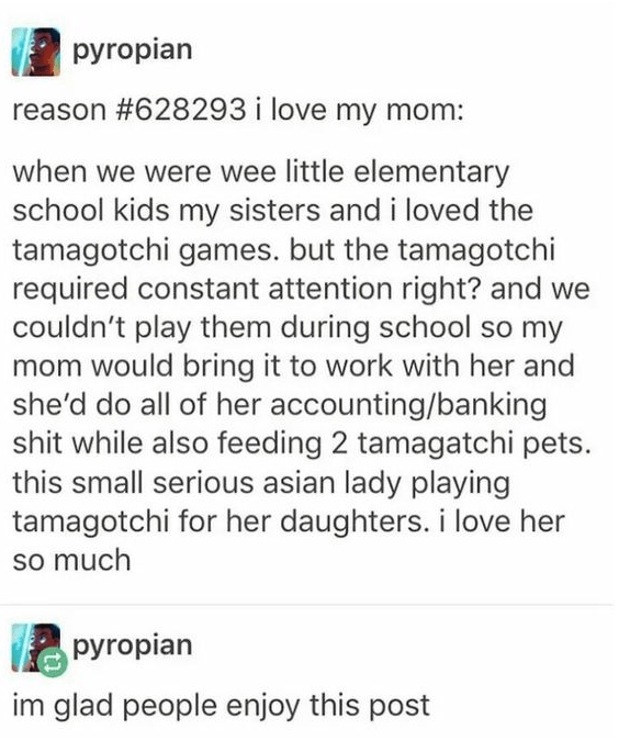 Text - pyropian reason #628293 i love my mom: when we were wee little elementary school kids my sisters and i loved the tamagotchi games. but the tamagotchi required constant attention right? and we couldn't play them during school so my mom would bring it to work with her and she'd do all of her accounting/banking shit while also feeding 2 tamagatchi pets. this small serious asian lady playing tamagotchi for her daughters. i love her so much pyropian im glad people enjoy this post
